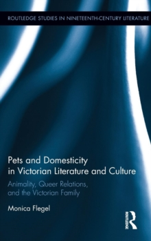 Pets and Domesticity in Victorian Literature and Culture : Animality, Queer Relations, and the Victorian Family, Hardback Book