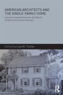 American Architects and the Single-Family Home : Lessons Learned from the Architects' Small House Service Bureau, Paperback / softback Book