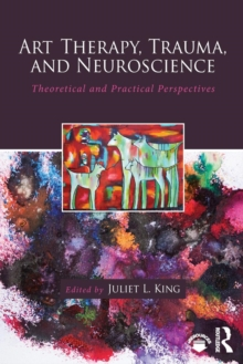 Art Therapy, Trauma, and Neuroscience : Theoretical and Practical Perspectives, Paperback Book