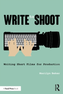 Write to Shoot : Writing Short Films for Production, Paperback / softback Book