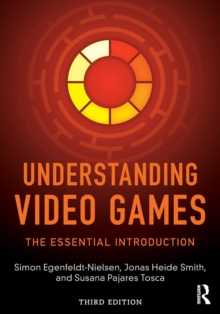 Understanding Video Games : The Essential Introduction, Paperback Book