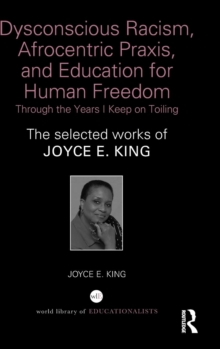 Dysconscious Racism, Afrocentric Praxis, and Education for Human Freedom: Through the Years I Keep on Toiling : The selected works of Joyce E. King, Hardback Book