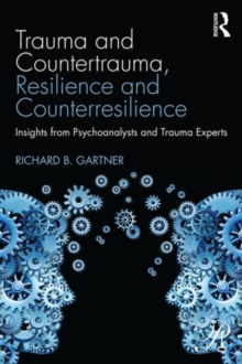Trauma and Countertrauma, Resilience and Counterresilience : Insights from Psychoanalysts and Trauma Experts, Paperback / softback Book