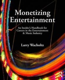 Monetizing Entertainment : An Insiders Handbook for Careers in the Entertainment & Music Industry, Hardback Book