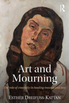 Art and Mourning : The role of creativity in healing trauma and loss, Paperback / softback Book