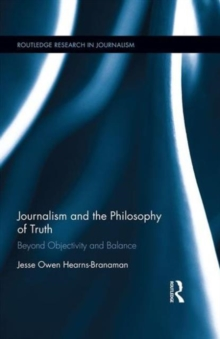 Journalism and the Philosophy of Truth : Beyond Objectivity and Balance, Hardback Book