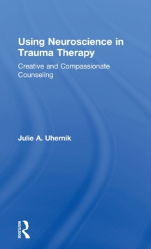 Using Neuroscience in Trauma Therapy : Creative and Compassionate Counseling, Hardback Book