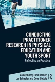 Conducting Practitioner Research in Physical Education and Youth Sport : Reflecting on Practice, Paperback / softback Book