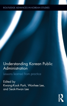 Understanding Korean Public Administration : Lessons Learned from Practice, Hardback Book