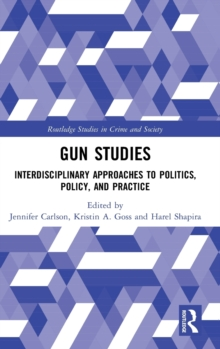 Gun Studies : Interdisciplinary Approaches to Politics, Policy, and Practice, Hardback Book