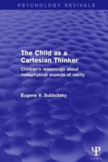 The Child as a Cartesian Thinker : Children's Reasonings About Metaphysical Aspects of Reality, Hardback Book