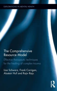 The Comprehensive Resource Model : Effective therapeutic techniques for the healing of complex trauma, Hardback Book