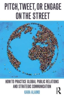Pitch, Tweet, or Engage on the Street : How to Practice Global Public Relations and Strategic Communication, Paperback Book