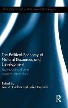 The Political Economy of Natural Resources and Development : From Neoliberalism to Resource Nationalism, Hardback Book
