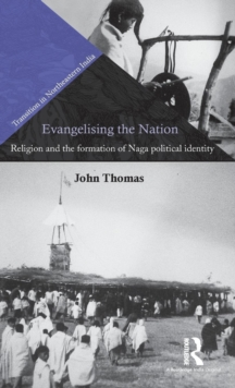 Evangelising the Nation : Religion and the Formation of Naga Political Identity, Hardback Book