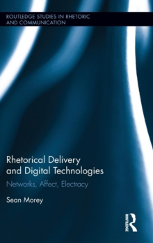 Rhetorical Delivery and Digital Technologies : Networks, Affect, Electracy, Hardback Book