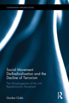 Social Movement De-Radicalisation and the Decline of Terrorism : The Morphogenesis of the Irish Republican Movement, Hardback Book