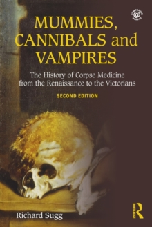 Mummies, Cannibals and Vampires : The History of Corpse Medicine from the Renaissance to the Victorians, Paperback Book