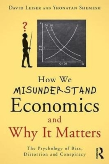 How We Misunderstand Economics and Why it Matters : The Psychology of Bias, Distortion and Conspiracy, Paperback Book