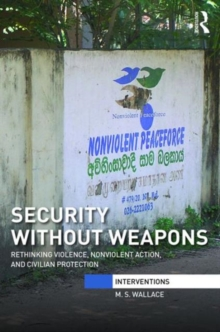 Security Without Weapons : Rethinking violence, nonviolent action, and civilian protection, Hardback Book