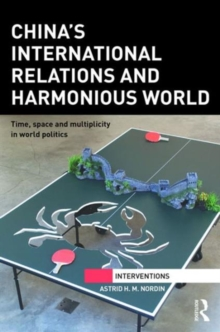 China's International Relations and Harmonious World : Time, Space and Multiplicity in World Politics, Hardback Book