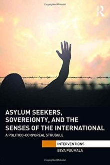 Asylum Seekers, Sovereignty, and the Senses of the International : A Politico-corporeal Struggle, Hardback Book