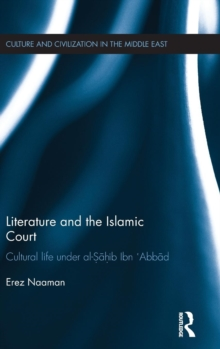 Literature and the Islamic Court : Cultural life under al-Sahib Ibn 'Abbad, Hardback Book