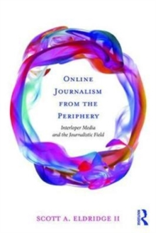 Online Journalism from the Periphery : Interloper Media and the Journalistic Field, Paperback / softback Book