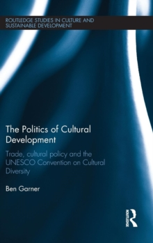 The Politics of Cultural Development : Trade, cultural policy and the UNESCO Convention on Cultural Diversity, Hardback Book