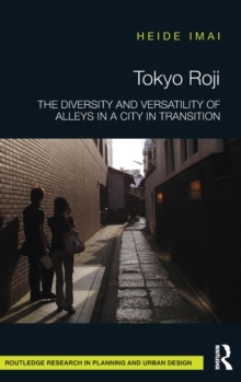 Tokyo Roji : The Diversity and Versatility of Alleys in a City in Transition, Hardback Book