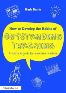 How to Develop the Habits of Outstanding Teaching : A Practical Guide for Secondary Teachers, Paperback Book