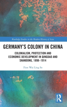 Germany's Colony in China : Colonialism, Protection and Economic Development in Qingdao and Shandong, 1898-1914, Hardback Book