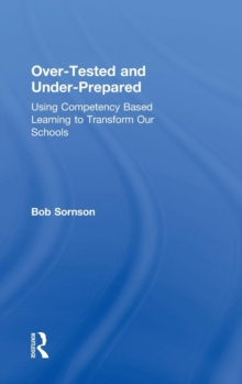 Over-Tested and Under-Prepared : Using Competency Based Learning to Transform Our Schools, Hardback Book