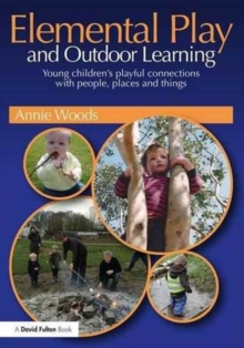 Elemental Play and Outdoor Learning : Young children's playful connections with people, places and things, Paperback / softback Book