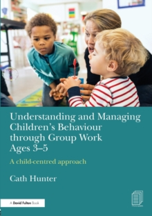 Understanding and Managing Children's Behaviour through Group Work Ages 3-5 : A child-centred approach, Paperback / softback Book