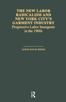The New Labor Radicalism and New York City's Garment Industry : Progressive Labor Insurgents During the 1960s, Paperback / softback Book