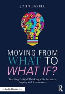 Moving From What to What If? : Teaching Critical Thinking with Authentic Inquiry and Assessments, Paperback / softback Book