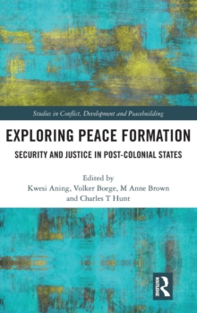 Exploring Peace Formation : Security and Justice in Post-Colonial States, Hardback Book