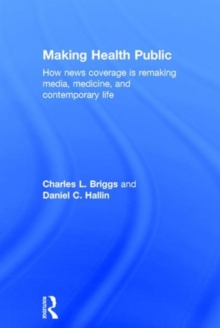 Making Health Public : How News Coverage Is Remaking Media, Medicine, and Contemporary Life, Hardback Book