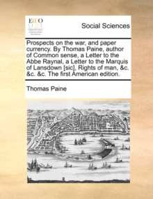 Prospects on the War, and Paper Currency. by Thomas Paine, Author of Common Sense, a Letter to the ABBE Raynal, a Letter to the Marquis of Lansdown [sic], Rights of Man, &c. &c. &c. the First American, Paperback / softback Book