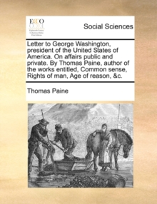 Letter to George Washington, President of the United States of America. on Affairs Public and Private. by Thomas Paine, Author of the Works Entitled, Common Sense, Rights of Man, Age of Reason, &C., Paperback / softback Book