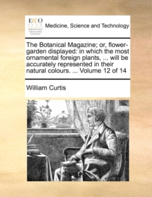 The Botanical Magazine; or, flower-garden displayed: in which the most ornamental foreign plants, ... will be accurately represented in their natural, Paperback Book