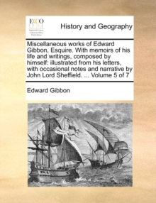 Miscellaneous Works of Edward Gibbon, Esquire. with Memoirs of His Life and Writings, Composed by Himself : Illustrated from His Letters, with Occasional Notes and Narrative by John Lord Sheffield. .., Paperback / softback Book