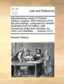 Miscellaneous works of Edward Gibbon, Esquire. With memoirs of his life and writings, composed by himself: illustrated from his letters, with occasion, Paperback Book