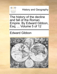 The History of the Decline and Fall of the Roman Empire. by Edward Gibbon, Esq; ... Volume 5 of 12, Paperback / softback Book