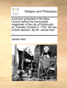A Sermon Preached in the New-Church Before the Honourable Magistrats of the City of Edinburgh, on Tuesday October 5. 1703. the Day of Their Election. by Mr. James Hart ..., Paperback / softback Book