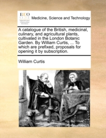 A Catalogue of the British, Medicinal, Culinary, and Agricultural Plants, Cultivated in the London Botanic Garden. by William Curtis, ... to Which Are Prefixed, Proposals for Opening It by Subscriptio, Paperback / softback Book