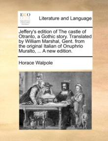 Jeffery's Edition of the Castle of Otranto, a Gothic Story. Translated by William Marshal, Gent. from the Original Italian of Onuphrio Muralto, ... a New Edition, Paperback / softback Book