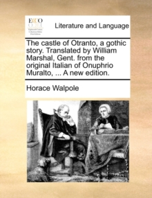 The Castle of Otranto, a Gothic Story. Translated by William Marshal, Gent. from the Original Italian of Onuphrio Muralto, ... a New Edition, Paperback / softback Book