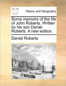 Some Memoirs of the Life of John Roberts. Written by His Son Daniel Roberts. a New Edition., Paperback / softback Book